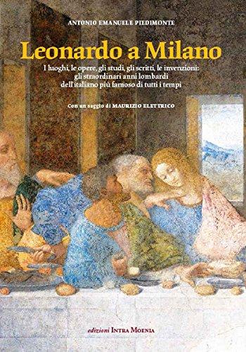 Leonardo a Milano. I luoghi, le opere, gli studi, gli scritti, le invenzioni. Gli straordinari anni lombardi dell'italiano pi famoso di tutti i tempi