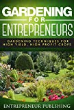 Gardening For Entrepreneurs: Gardening Techniques For High Yield, High Profit Crops (Farming For Profit, Gardening For Profit, High Yield Gardening)