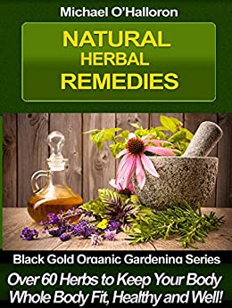 Natural Herbal Remedies: Over 60 Herbs to Keep Your Whole Body Fit, Healthy and Well (Natural Health Book 2) (English Edition) par [O'Halloron, Michael]