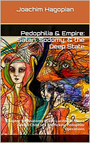 Pedophilia & Empire: Satan, Sodomy, & The Deep State: Chapter 10: Anatomy of the Luciferian Elite's Global Child Sex Trafficking Pedophile Operations (English Edition) por Joachim Hagopian