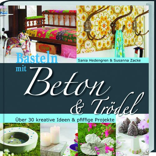 Preisvergleich Produktbild Basteln mit Beton & Trödel: Über 30 kreative Ideen & pfiffige Projekte