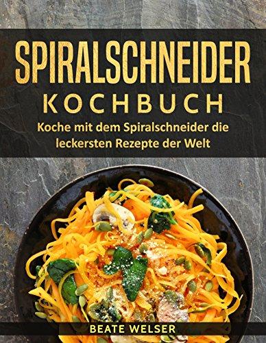 Spiralschneider Kochbuch: Koche mit dem Spiralschneider die leckersten Rezepte der Welt (Kochen & abnehmen mit dem Spiralschneider 1) -