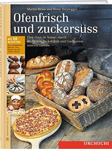 Preisvergleich Produktbild Ofenfrisch und zuckersüss!: Eine Tour de Suisse durch die besten Backstuben Confiserien Mit über 50 Rezepten vom Speckkuchen bis zum Grand-Cru-Praliné
