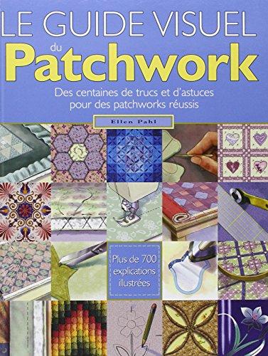 Le guide visuel du Patchwork : Des centaines de trucs et d'astuces pour des patchworks réussis par Ellen Pahl
