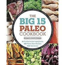 The Big 15 Paleo Cookbook: 15 Fundamental Ingredients, 150 Paleo Diet Recipes, 450 Variations