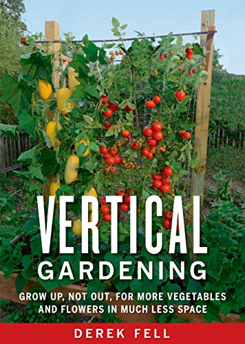 Vertical Gardening: Grow Up, Not Out, for More Vegetables and Flowers in Much Less Space (English Edition)