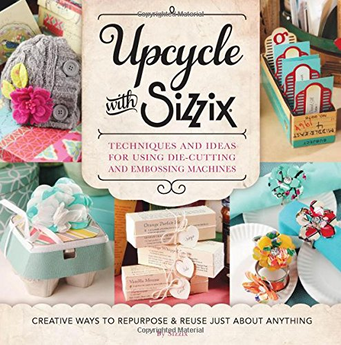 Upcycle with Sizzix: Techniques and Ideas for usign Sizzix Die-Cutting and Embossing Machines - Creative Ways to Repurpose and Reuse Just about Anything (Cut It Up)