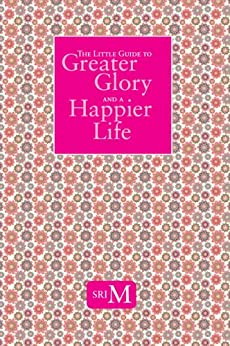 The Little Guide To Greater Glory And A Happier Life (English Edition) di [Sri M]