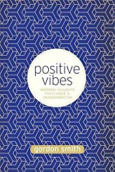 Positive Vibes: Inspiring Thoughts for Change and Transformation by Gordon Smith (2013-02-04)