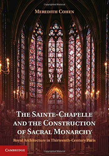The Sainte-Chapelle and the Construction of Sacral Monarchy: Royal Architecture in Thirteenth-Century Paris by Cohen, Dr Meredith (2014) Hardcover