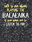 Funny Balalaika Notebook Journal - Talk to Me About Playing the Balalaika - 7.44x9.69 Composition Book College Ruled: Cute Gift for Balalaika Players ... Music Students Instrument Band Class Notepad