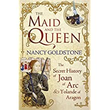Maid and the Queen: The Secret History of Joan of Arc and Yolande of Aragon by Nancy Goldstone (2011-12-01)