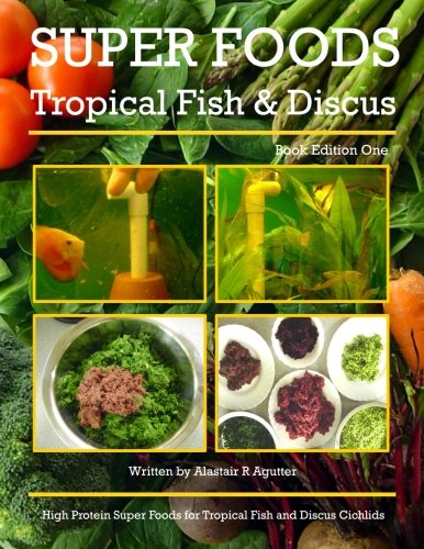 Super Foods Tropical Fish and Discus: High Protein Super Foods For Tropical Fish and Discus Cichlids (1, Band 1) -