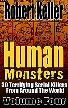 Human Monsters Volume 4: 30 Terrifying Serial Killers from Around the World by [Keller, Robert]