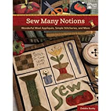 Sew Many Notions: Wonderful Wool Appliques, Simple Stitcheries, and More