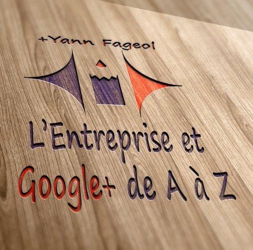 Entreprise et Google+ : Le Guide Ultime: Un Guide Complet pour propulser votre entreprise en première page de Google.