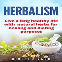 Herbalism: Live a Long Healthy Life with Natural Herbs for Healing and Dieting Purposes