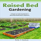 Raised Bed Gardening: A Simple-to-Understand Guide to Raised Bed Gardening for Beginners