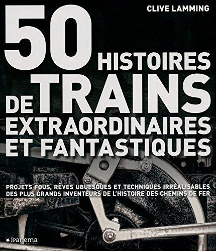 50 HISTOIRES DE TRAINS EXTRAORDINAIRES ET FANTASTIQUES par Clive Lamming