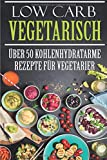 Low Carb Vegetarisch: Über 50 kohlenhydratarme Rezepte für Vegetarier (Low Carb Rezepte, Kochen, Rezepte zum Abnehmen, Rezepte ohne Kohlenhydrate, Low Carb Vegetarisch, Band 1)