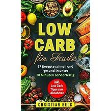 Low Carb für Faule: 67 Rezepte schnell und gesund in unter 20 Minuten servierfertig (inkl. Low Carb Tipps zum Abnehmen)