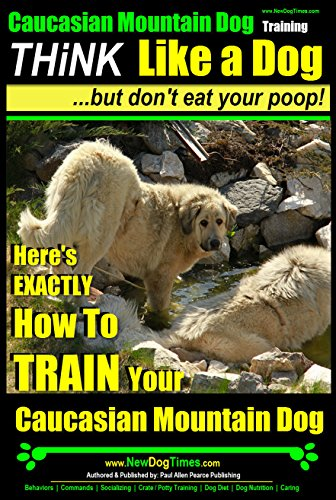 Caucasian Mountain Dog Training   Think Like a Dog, But Don't Eat Your Poop!  : Here's EXACTLY How To TRAIN Your Caucasian Mountain Dog Training (English Edition) -