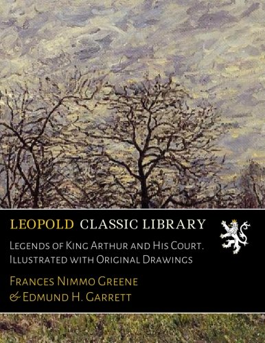 Legends of King Arthur and His Court. Illustrated with Original Drawings por Frances Nimmo Greene