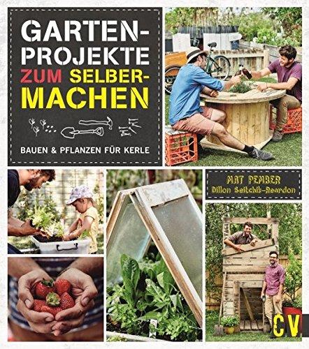 Gartenprojekte zum Selbermachen: Bauen & Pflanzen für Kerle