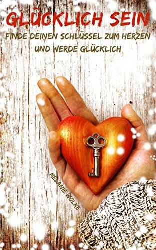Glücklich sein: Finde deinen Schlüssel zum Herzen und werde glücklich. (Erfolgreich werden, Selbstliebe finden und Positiver Denken)