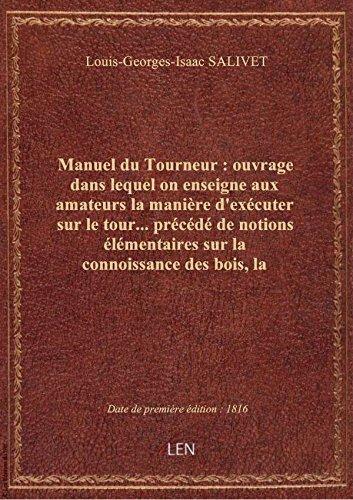 Manuel du Tourneur : ouvrage dans lequel on enseigne aux amateurs la manière d'exécuter sur le tour.