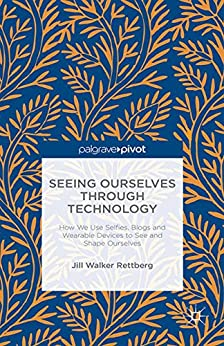 Seeing Ourselves Through Technology : How We Use Selfies, Blogs and Wearable Devices to See and Shape Ourselves by [Rettberg, Jill Walker]