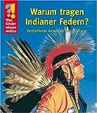 Was Kinder wissen wollen: Warum tragen Indianer Federn? Verblüffende Antworten über Indianer