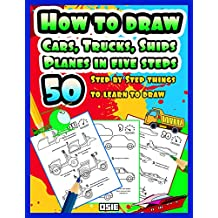 How to Draw Cars, Trucks, Ships, Planes in five steps: 50 Step By Step Things to Learn to Draw (Cars coloring Books Book 1)