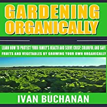 Gardening Organically: Learn How to Protect Your Family's Health and Serve Crisp, Colorful and Safe Fruits and Vegetables