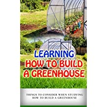 Learning How to Build a Greenhouse: Things to Consider When Studying How to Build a Greenhouse (English Edition)