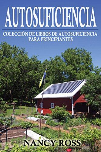 Autosuficiencia: Colección de Libros de Autosuficiencia para Principiantes por Nancy Ross
