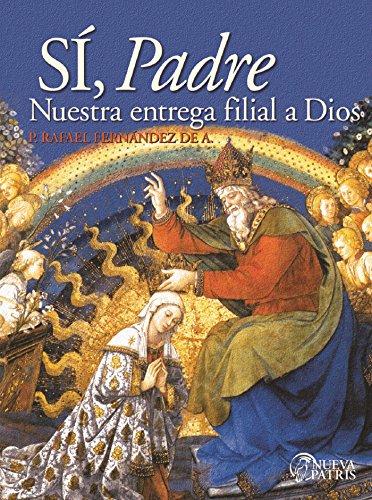 Sí, Padre: Nuestra entrega filial a Dios por Rafael Fernández de Andraca