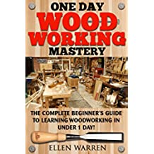 WOODWORKING: ONE DAY WOODWORKING MASTERY: The Complete Beginner's Guide to Learning Woodworking in Under 1 Day! (Crafts Hobbies) ((Arts & Crafts Home Wood Projects)) (English Edition)