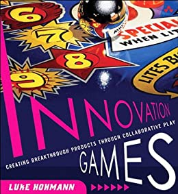 Innovation Games: Creating Breakthrough Products Through Collaborative Play by [Hohmann, Luke]