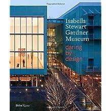 Isabella Stewart Gardner Museum: Daring by Design by Hawley, Anne, Campbell, Robert, Wood, Alexander (2014) Hardcover