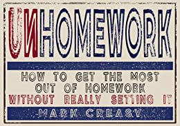Unhomework: How to get the most out of homework without really setting it by [Creasy, Mark]