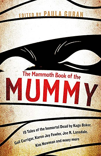 The Mammoth Book Of the Mummy: 19 tales of the immortal dead by Kage Baker, Gail Carriger, Karen Joy Fowler, Joe R. Lansdale, Kim Newman and many more (Mammoth Books)