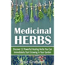 Medicinal Herbs: Discover 12 Powerful Medicinal Herbs You Can Immediately Start Growing In Your Garden (Medicinal Herbs and Essential Oils Series) (English Edition)