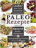 Paleorezepte –   lecker, low carb, glutenfrei, laktosefrei: Gesund Essen, Abnehmen & sich großartig Fühlen in nur 7 Tagen