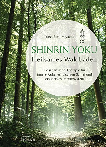 Shinrin Yoku - Heilsames Waldbaden: Die japanische Therapie für innere Ruhe, erholsamen Schlaf und ein starkes Immunsystem