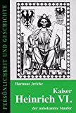 Kaiser Heinrich VI. - der unbekannte Staufer (Persönlichkeit und Geschichte / Biographische Reihe) - Hartmut Jericke