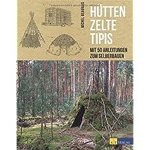 Hütten, Zelte, Tipis: Mit 50 Anleitungen zum Selberbauen