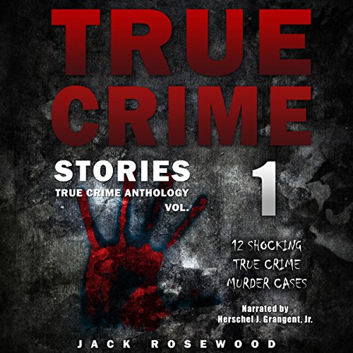True Crime Stories: 12 Shocking True Crime Murder Cases: True Crime Anthology, Vol. 1 - Jack Rosewood - Unabridged