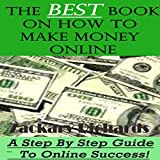The Best Book on How to Make Money Online: A Step by Step Guide