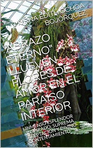 ABRAZO ETERNO; LLUEVEN FLORES DE AMOR EN EL PARAÍSO INTERIOR: INMENSO ESPLENDOR INSPIRADO; SUPREMA ACEPTACIÓN Y DIVINO CONTENTAMIENTO por MYRNA EDITH OCHOA BOJÓRQUEZ